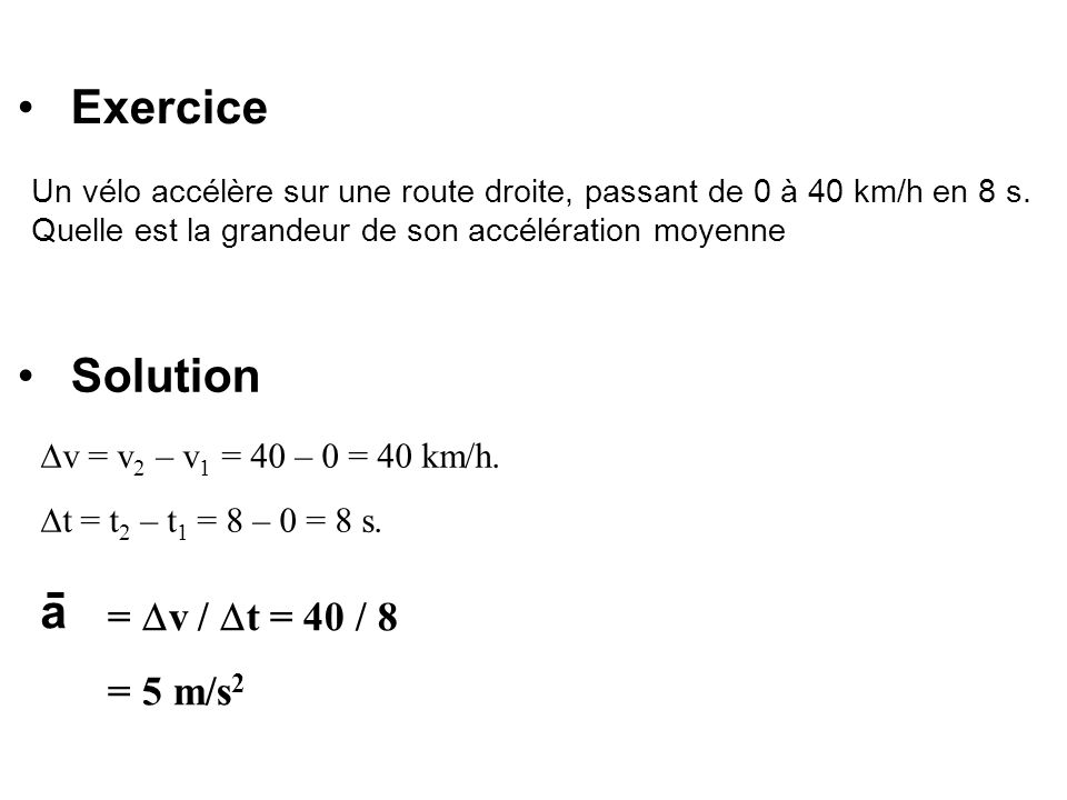 Exercice Solution a = v / t = 40 / 8 = 5 m/s2