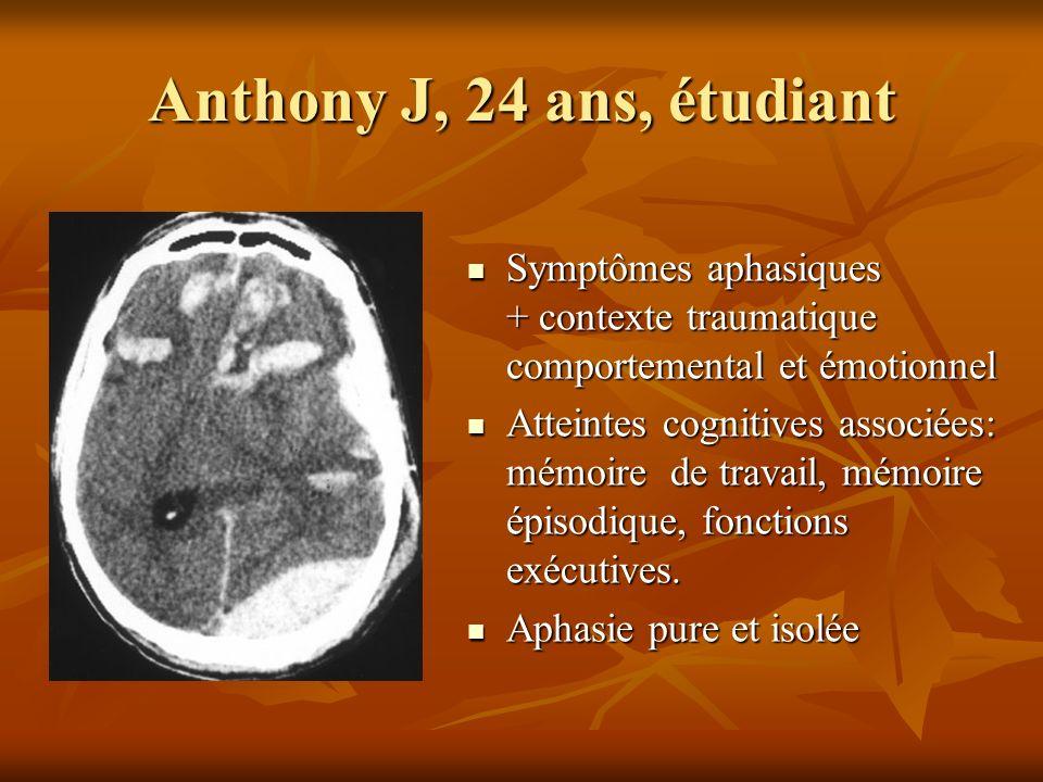 Anthony J, 24 ans, étudiant Symptômes aphasiques + contexte traumatique comportemental et émotionnel.