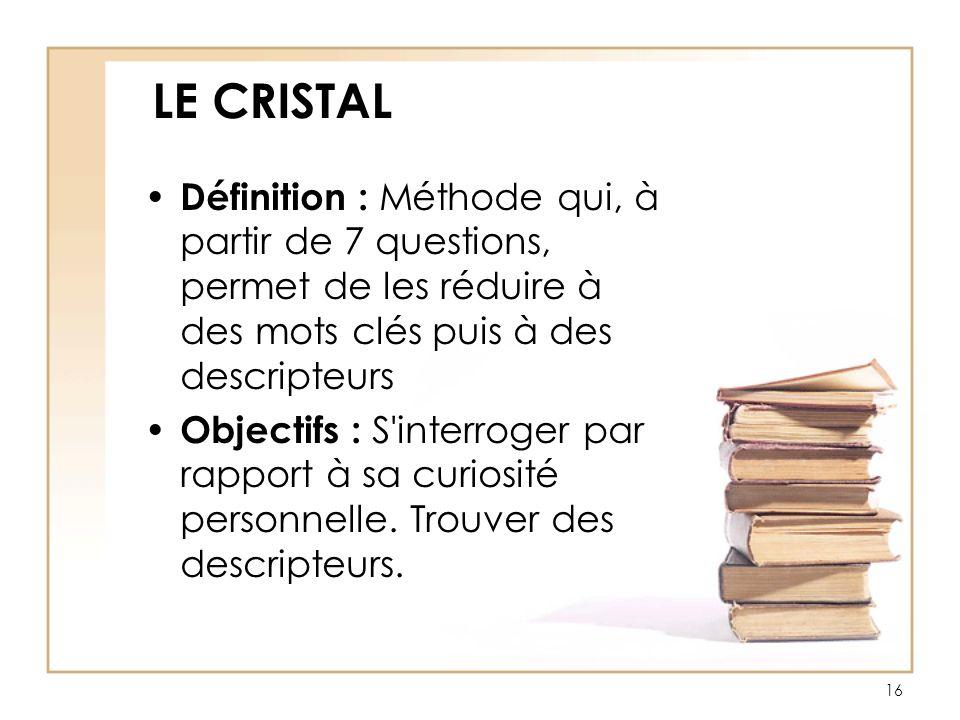 LE CRISTAL Définition : Méthode qui, à partir de 7 questions, permet de les réduire à des mots clés puis à des descripteurs.