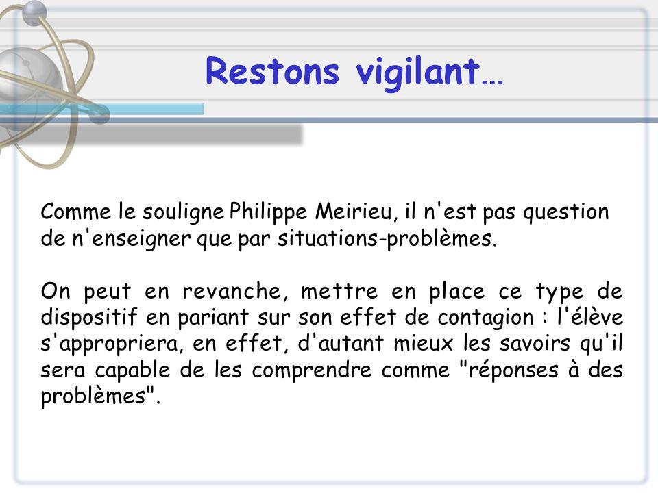 Restons vigilant… Comme le souligne Philippe Meirieu, il n est pas question. de n enseigner que par situations-problèmes.