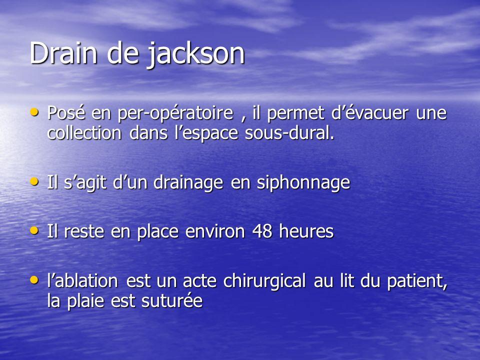 Drain de jackson Posé en per-opératoire , il permet d'évacuer une collection dans l'espace sous-dural.