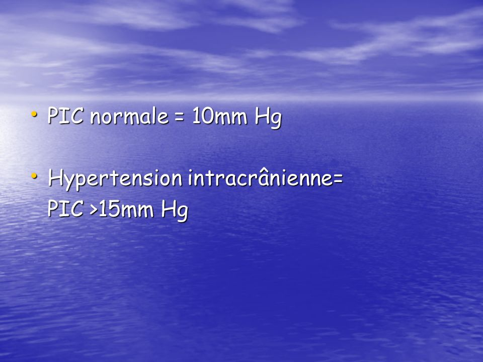 PIC normale = 10mm Hg Hypertension intracrânienne= PIC >15mm Hg
