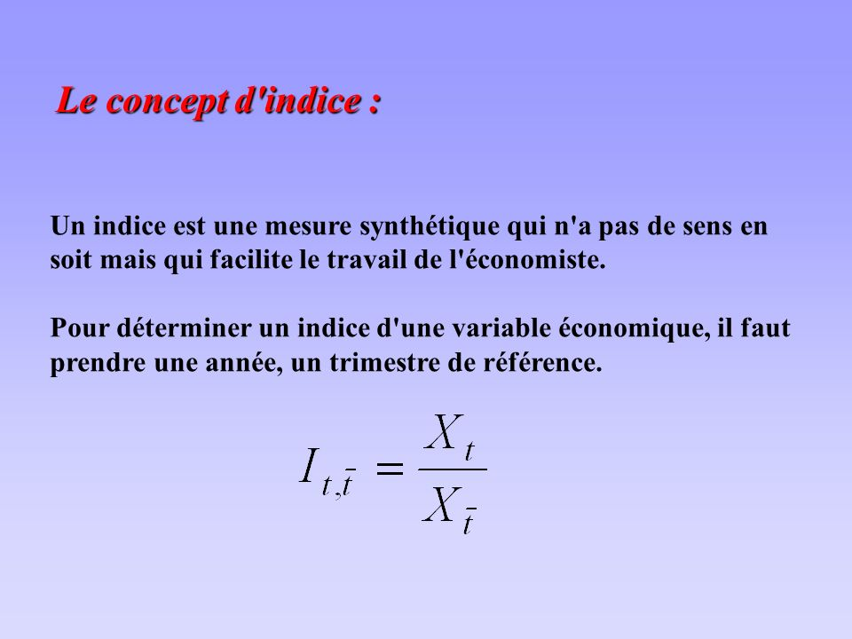 Le concept d indice : Un indice est une mesure synthétique qui n a pas de sens en soit mais qui facilite le travail de l économiste.