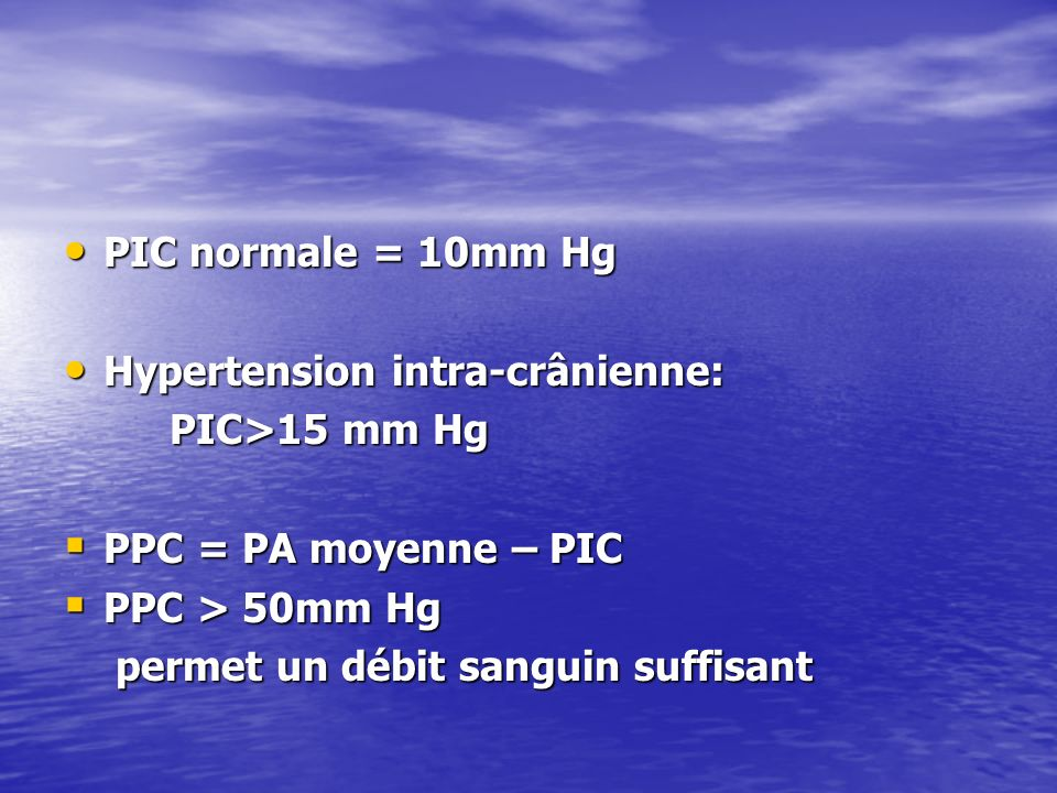 PIC normale = 10mm Hg Hypertension intra-crânienne: PIC>15 mm Hg. PPC = PA moyenne – PIC. PPC > 50mm Hg.
