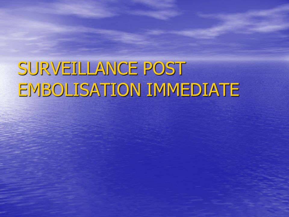 SURVEILLANCE POST EMBOLISATION IMMEDIATE