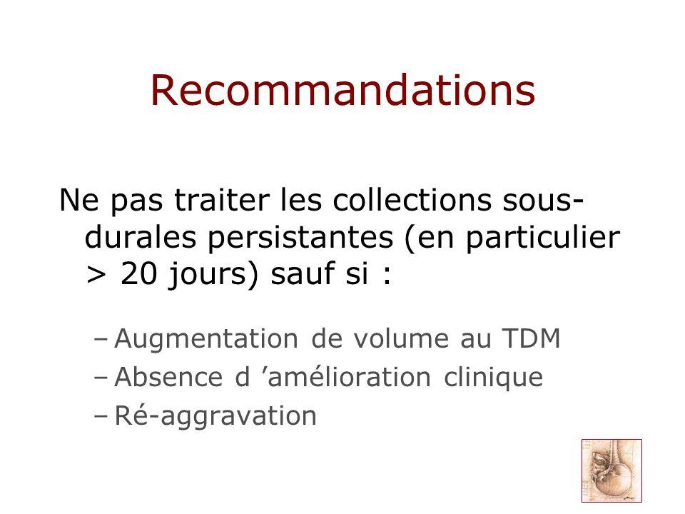 Recommandations Ne pas traiter les collections sous-durales persistantes (en particulier > 20 jours) sauf si :