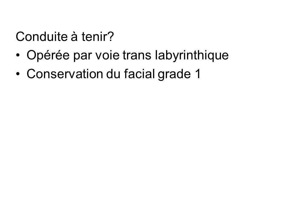 Conduite à tenir Opérée par voie trans labyrinthique Conservation du facial grade 1