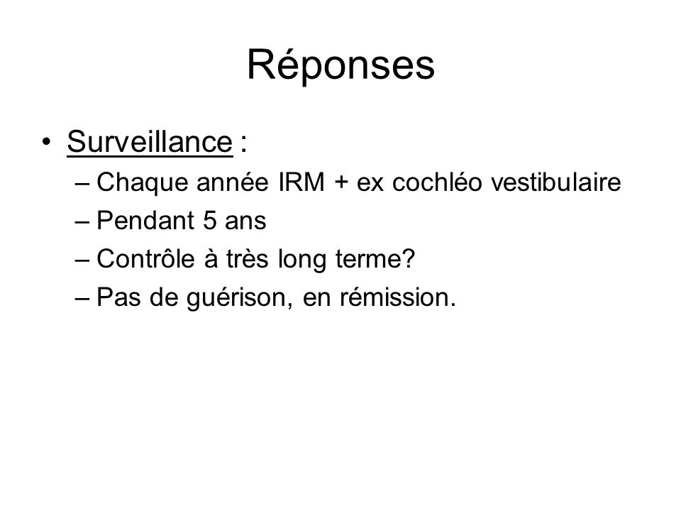 Réponses Surveillance : Chaque année IRM + ex cochléo vestibulaire