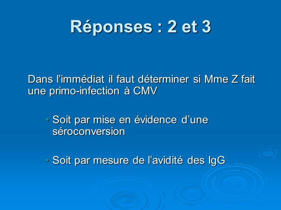 Réponses : 2 et 3 Dans l'immédiat il faut déterminer si Mme Z fait une primo-infection à CMV. Soit par mise en évidence d'une séroconversion.