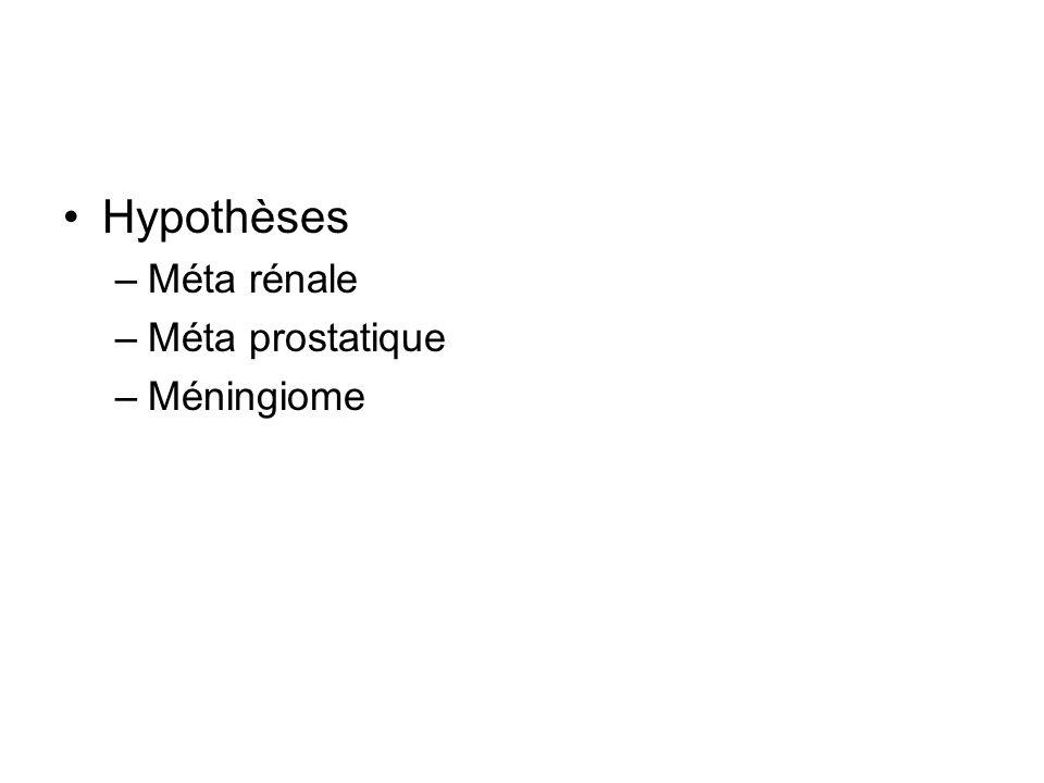 Hypothèses Méta rénale Méta prostatique Méningiome