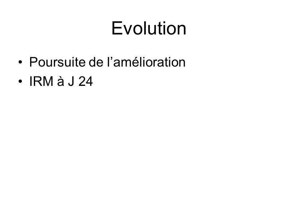 Evolution Poursuite de l'amélioration IRM à J 24