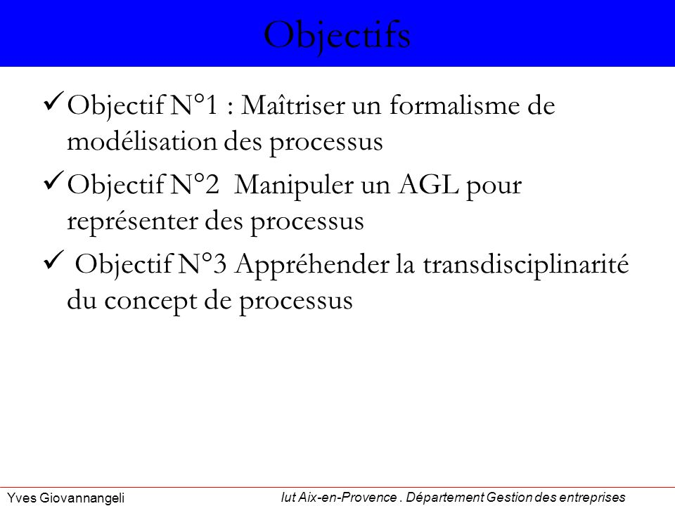 Objectifs Objectif N°1 : Maîtriser un formalisme de modélisation des processus. Objectif N°2 Manipuler un AGL pour représenter des processus.