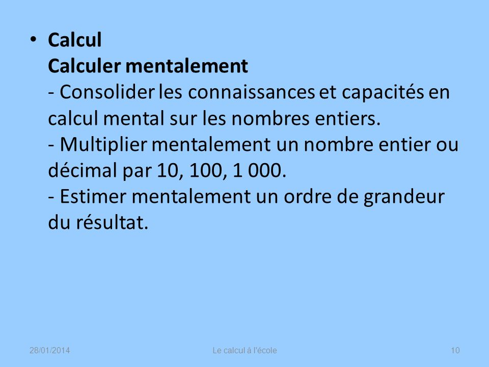 Calcul Calculer mentalement - Consolider les connaissances et capacités en calcul mental sur les nombres entiers. - Multiplier mentalement un nombre entier ou décimal par 10, 100, 1 000. - Estimer mentalement un ordre de grandeur du résultat.