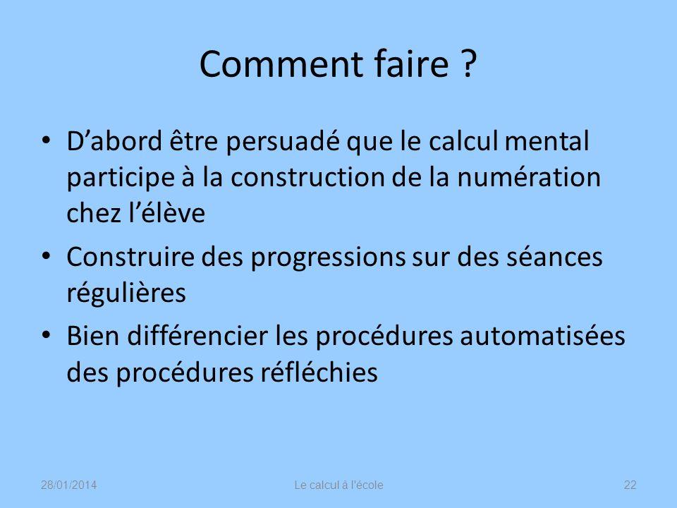 Comment faire D'abord être persuadé que le calcul mental participe à la construction de la numération chez l'élève.
