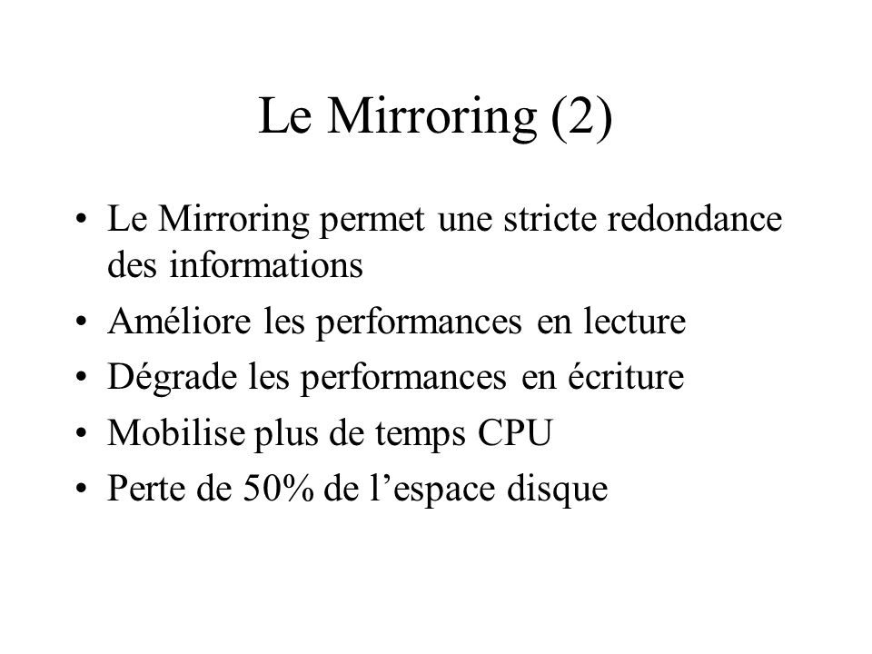 Le Mirroring (2) Le Mirroring permet une stricte redondance des informations. Améliore les performances en lecture.