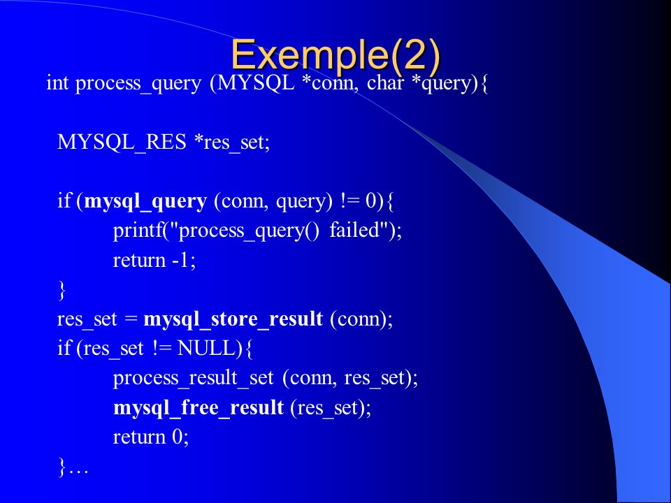 Exemple(2) int process_query (MYSQL *conn, char *query){