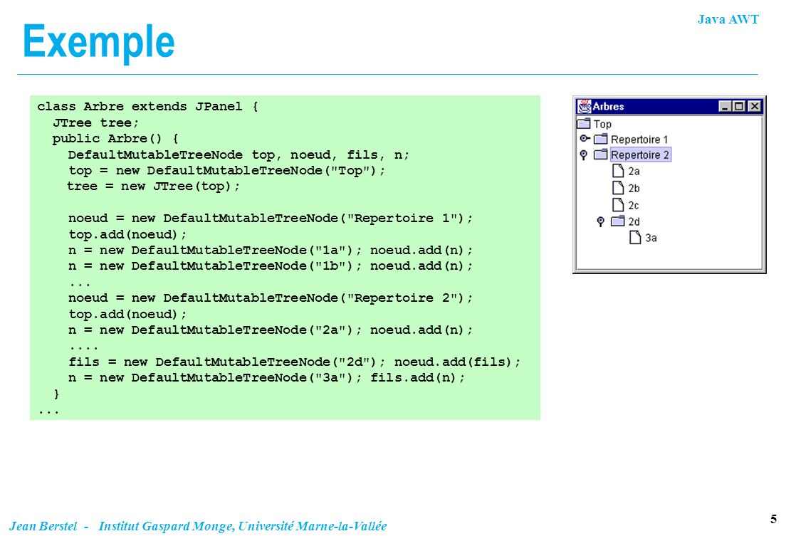 Exemple class Arbre extends JPanel { JTree tree; public Arbre() {