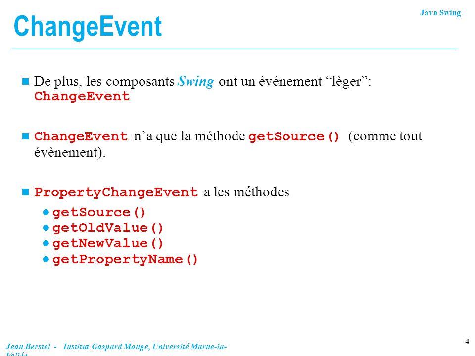 ChangeEvent De plus, les composants Swing ont un événement lèger : ChangeEvent. ChangeEvent n'a que la méthode getSource() (comme tout évènement).