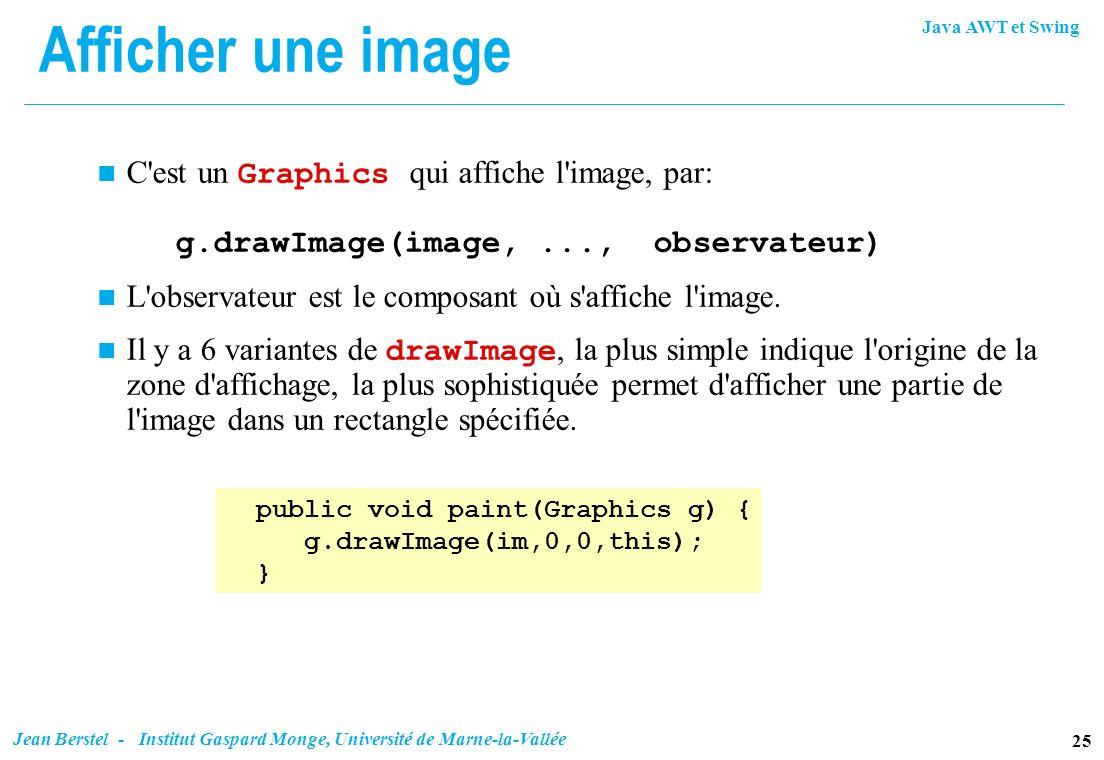 Afficher une image C est un Graphics qui affiche l image, par: g.drawImage(image, ..., observateur)