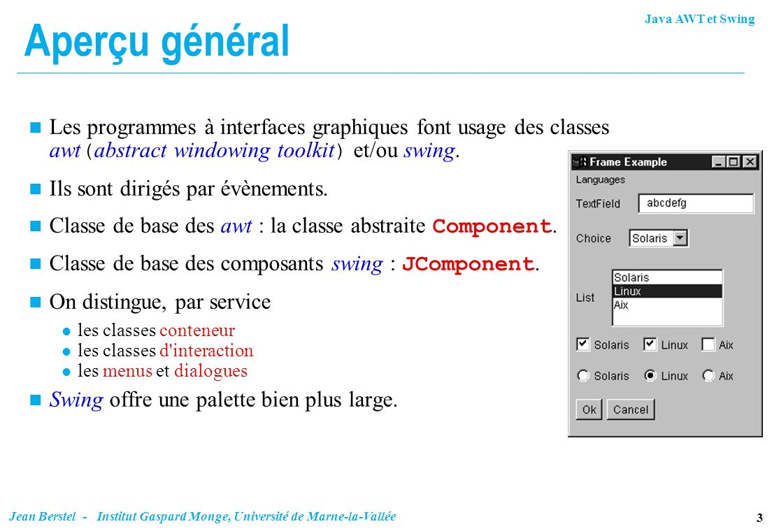 Aperçu général Les programmes à interfaces graphiques font usage des classes awt(abstract windowing toolkit) et/ou swing.