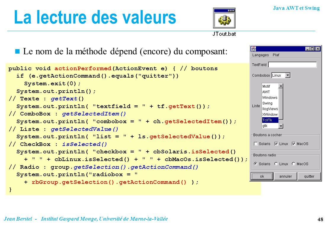 La lecture des valeurs Le nom de la méthode dépend (encore) du composant: public void actionPerformed(ActionEvent e) { // boutons.