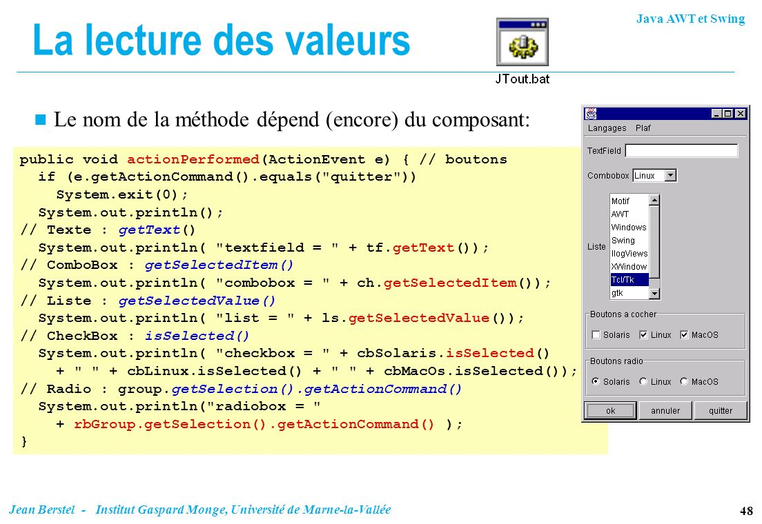La lecture des valeursLe nom de la méthode dépend (encore) du composant: public void actionPerformed(ActionEvent e) { // boutons.
