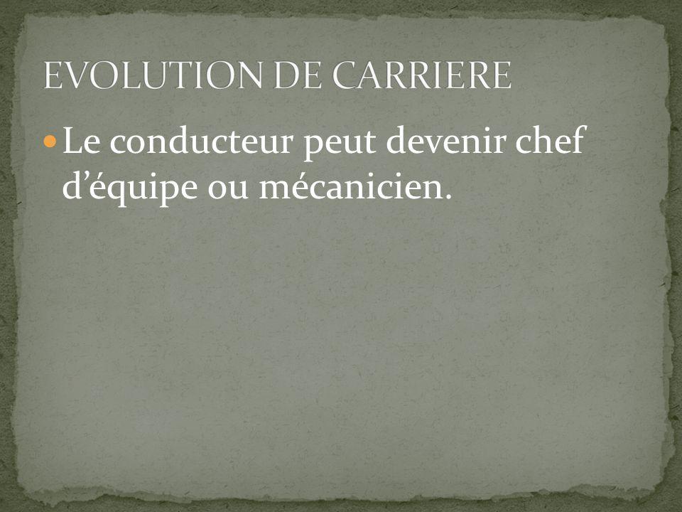 EVOLUTION DE CARRIERE Le conducteur peut devenir chef d'équipe ou mécanicien.