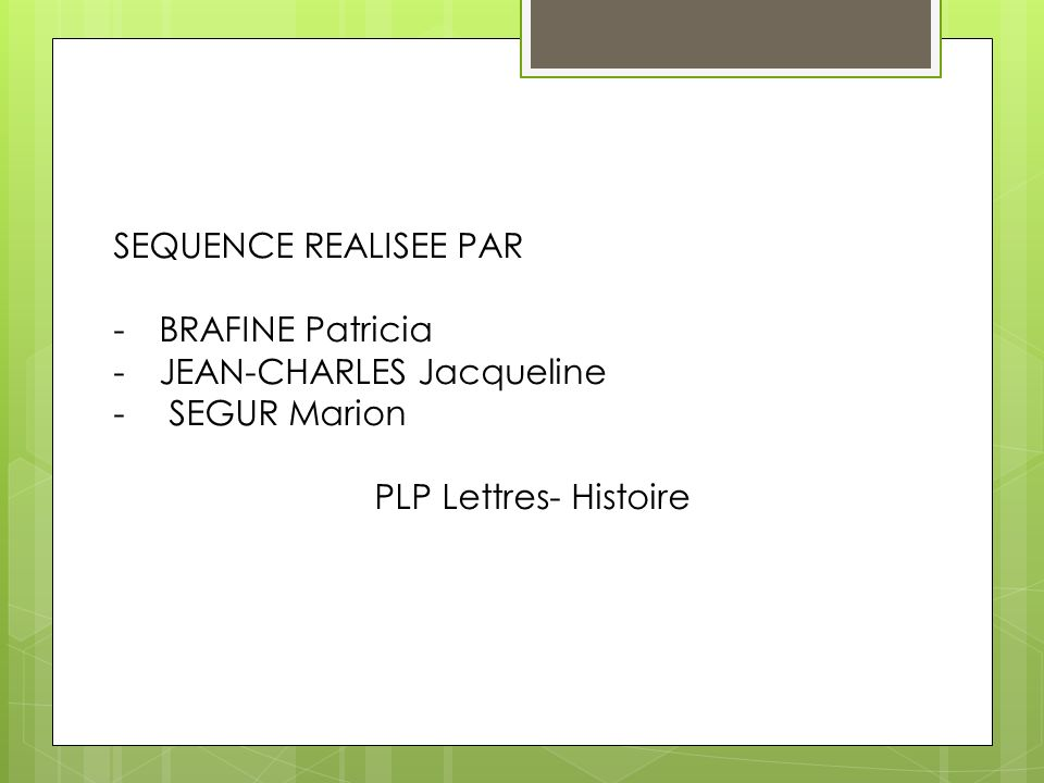 SEQUENCE REALISEE PAR BRAFINE Patricia JEAN-CHARLES Jacqueline SEGUR Marion PLP Lettres- Histoire