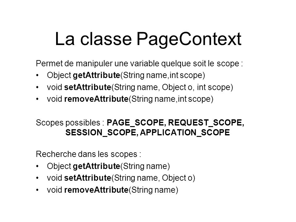La classe PageContext Permet de manipuler une variable quelque soit le scope : Object getAttribute(String name,int scope)