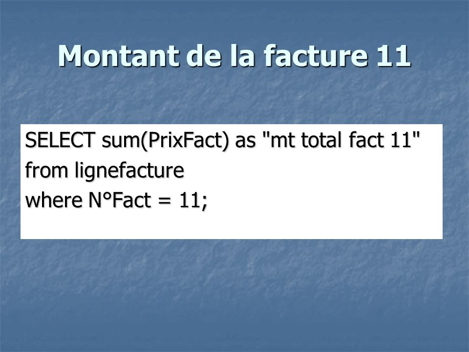 Montant de la facture 11 SELECT sum(PrixFact) as mt total fact 11