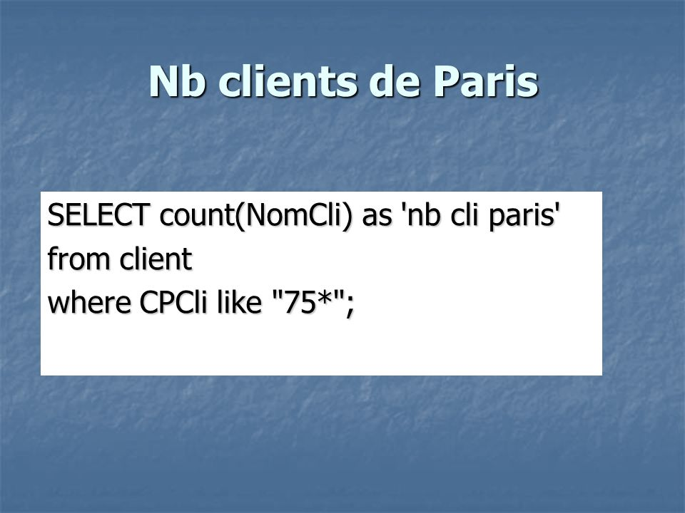 Nb clients de Paris SELECT count(NomCli) as nb cli paris from client