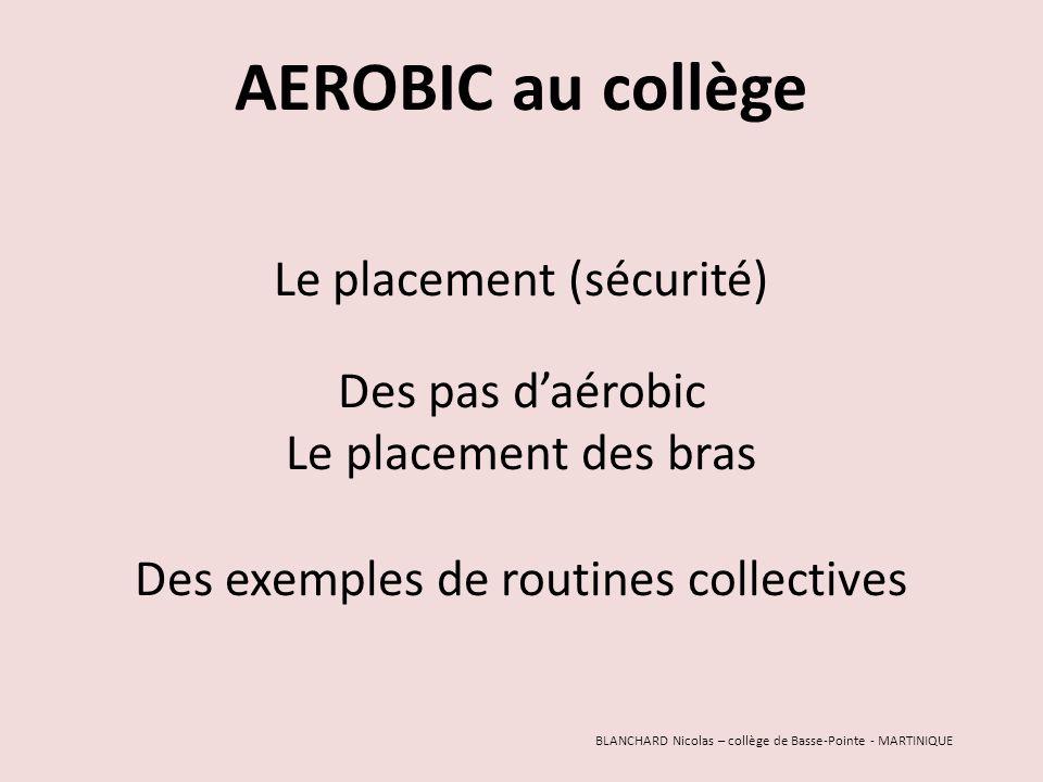 AEROBIC au collège Le placement (sécurité) Des pas d'aérobic Le placement des bras Des exemples de routines collectives BLANCHARD Nicolas – collège de Basse-Pointe - MARTINIQUE