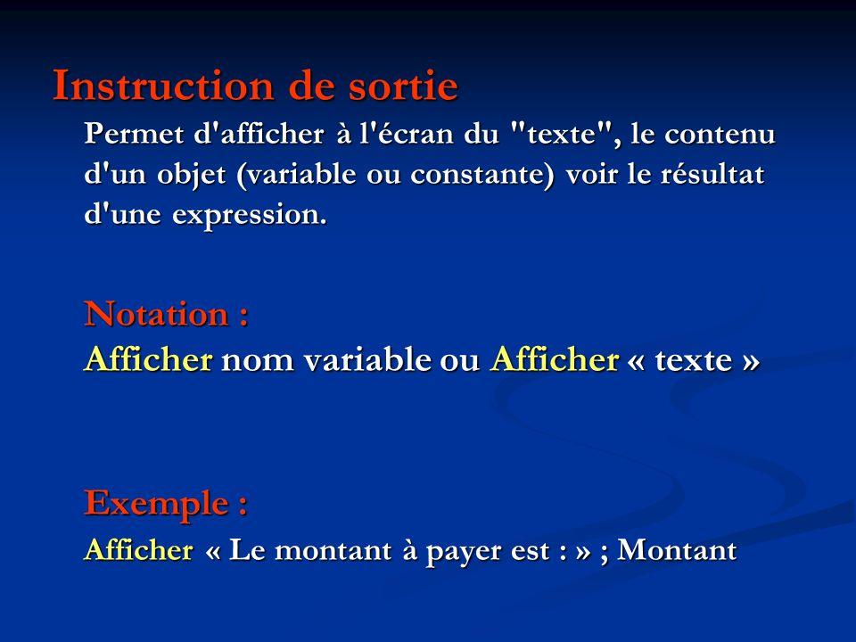 Instruction de sortie Permet d afficher à l écran du texte , le contenu d un objet (variable ou constante) voir le résultat d une expression.