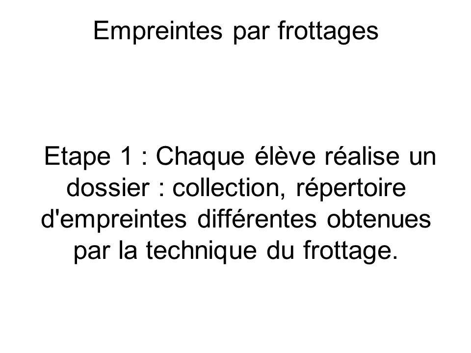 Empreintes Empreintes par frottages Etape 1 : Chaque élève réalise un dossier : collection, répertoire d empreintes différentes obtenues par la technique du frottage.