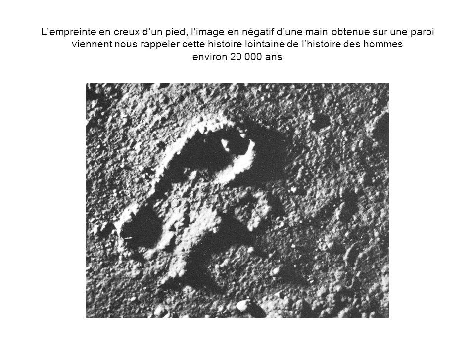 L'empreinte en creux d'un pied, l'image en négatif d'une main obtenue sur une paroi viennent nous rappeler cette histoire lointaine de l'histoire des hommes environ 20 000 ans