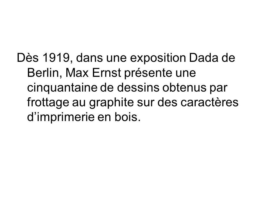 Dès 1919, dans une exposition Dada de Berlin, Max Ernst présente une cinquantaine de dessins obtenus par frottage au graphite sur des caractères d'imprimerie en bois.