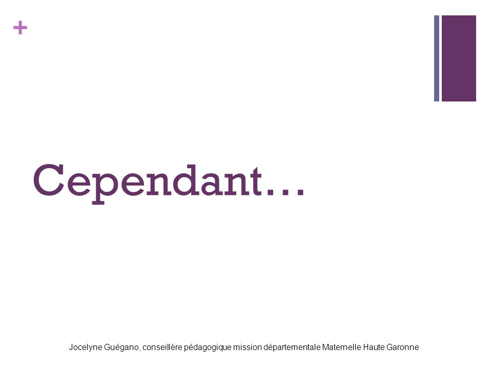 Cependant… Jocelyne Guégano, conseillère pédagogique mission départementale Maternelle Haute Garonne.