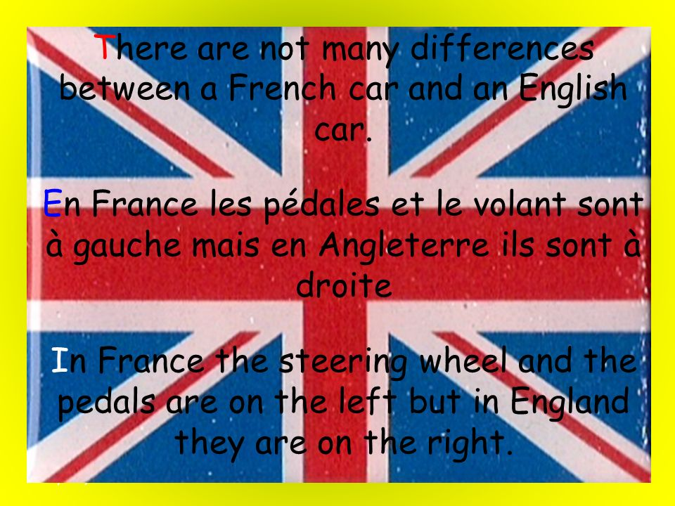 There are not many differences between a French car and an English car.