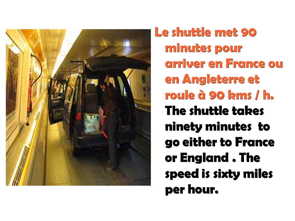Le shuttle met 90 minutes pour arriver en France ou en Angleterre et roule à 90 kms / h. The shuttle takes ninety minutes to go either to France or England . The speed is sixty miles per hour.