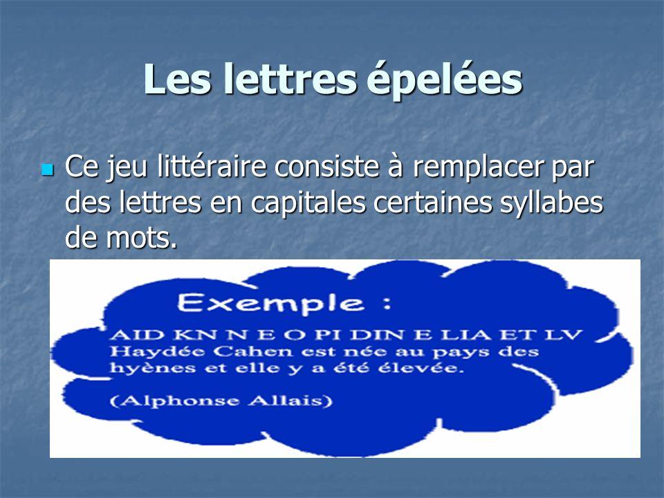 Les lettres épelées Ce jeu littéraire consiste à remplacer par des lettres en capitales certaines syllabes de mots.