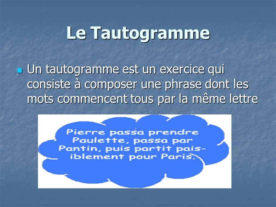 Le Tautogramme Un tautogramme est un exercice qui consiste à composer une phrase dont les mots commencent tous par la même lettre.