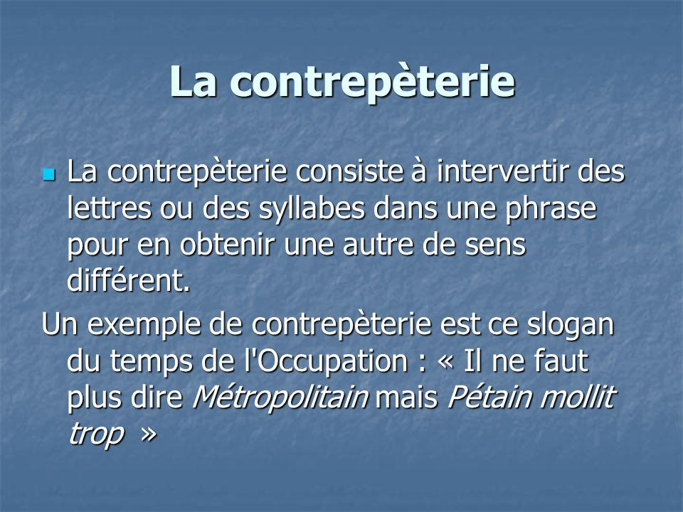 La contrepèterie La contrepèterie consiste à intervertir des lettres ou des syllabes dans une phrase pour en obtenir une autre de sens différent.