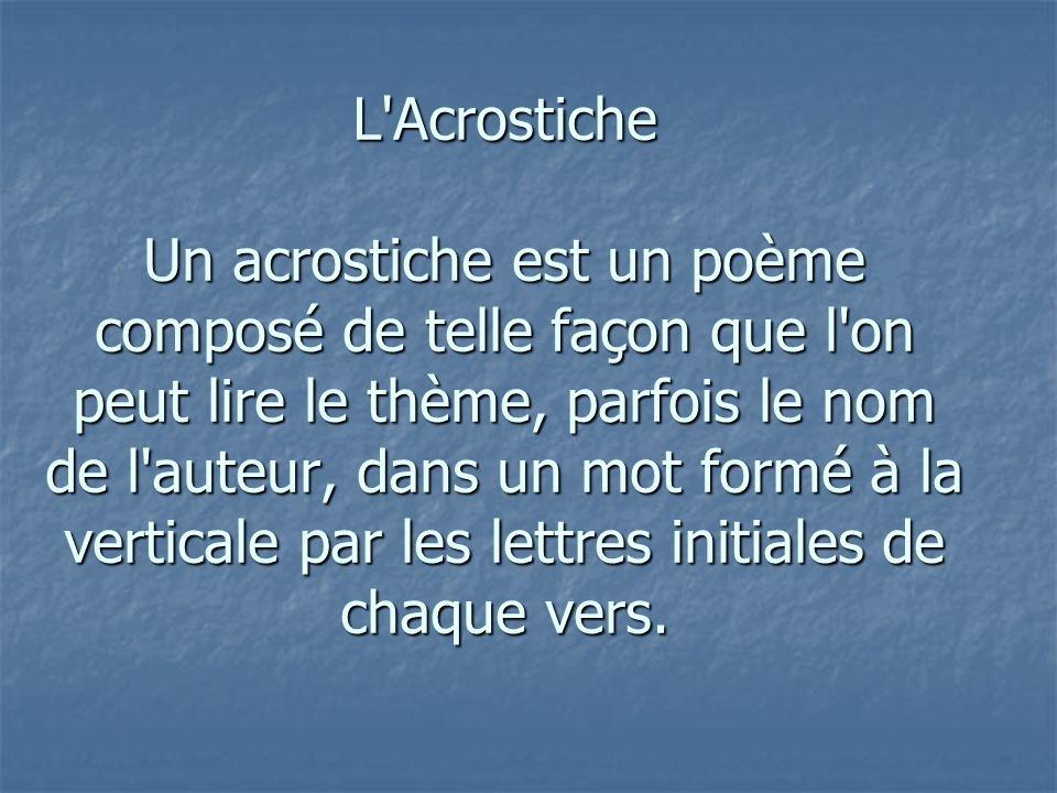 L Acrostiche Un acrostiche est un poème composé de telle façon que l on peut lire le thème, parfois le nom de l auteur, dans un mot formé à la verticale par les lettres initiales de chaque vers.
