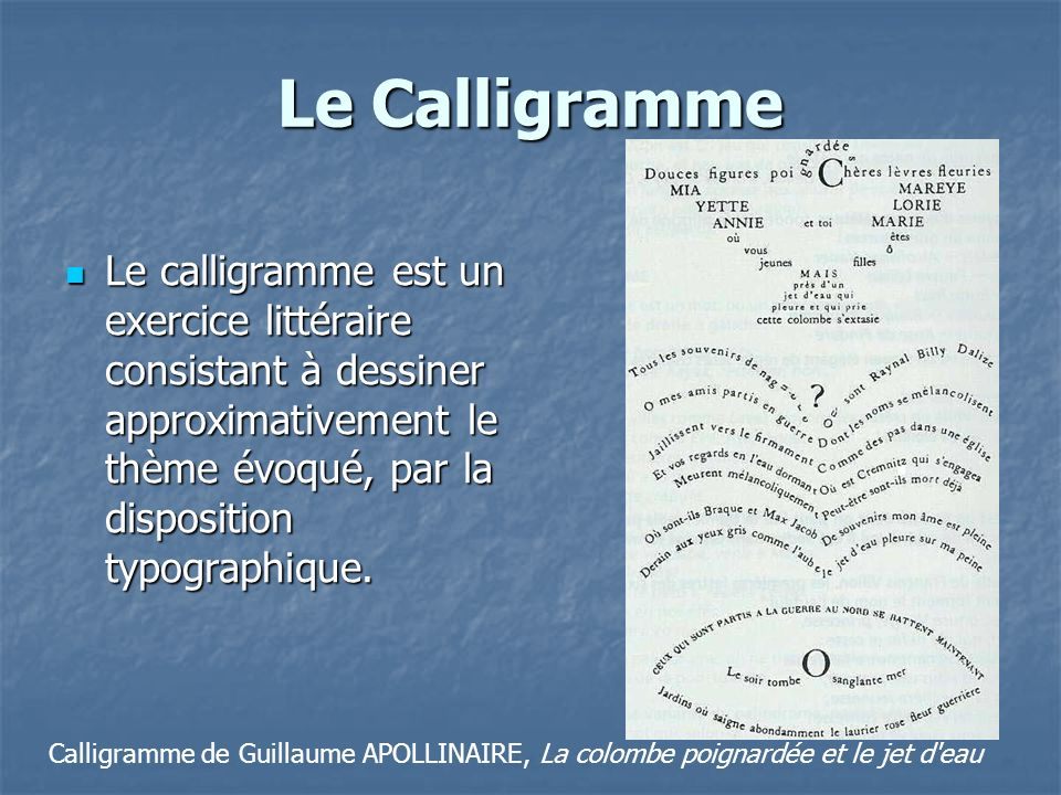 Le Calligramme Le calligramme est un exercice littéraire consistant à dessiner approximativement le thème évoqué, par la disposition typographique.