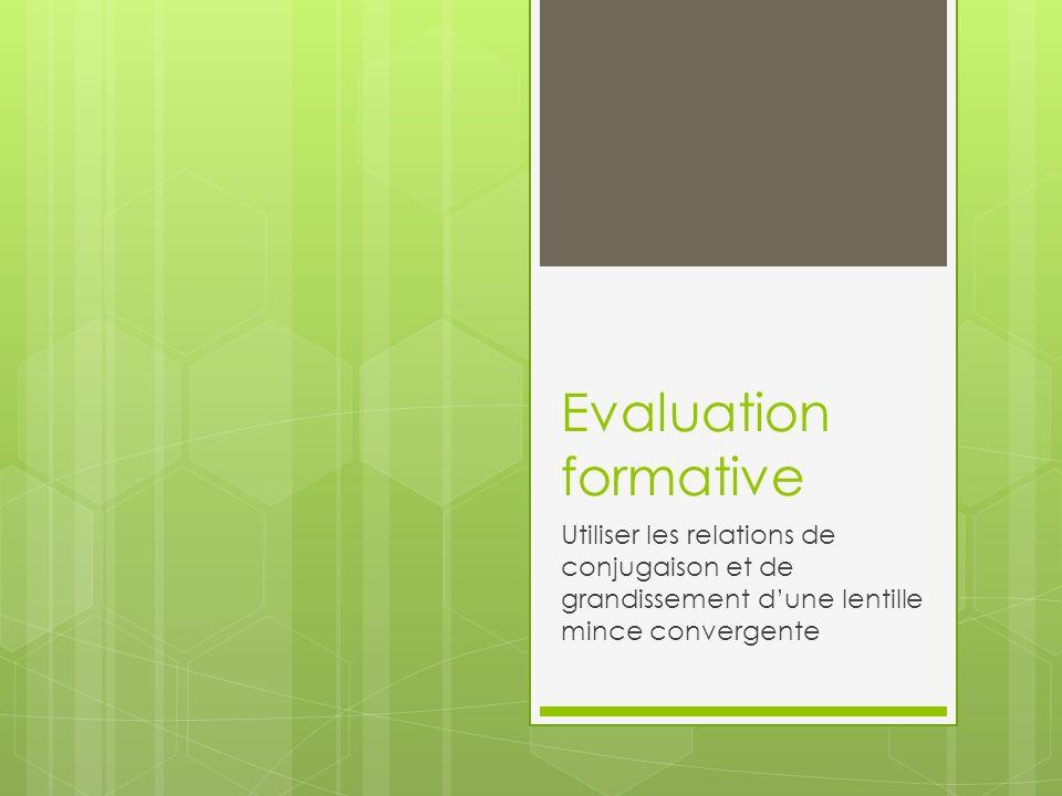 Evaluation formative Utiliser les relations de conjugaison et de grandissement d'une lentille mince convergente.