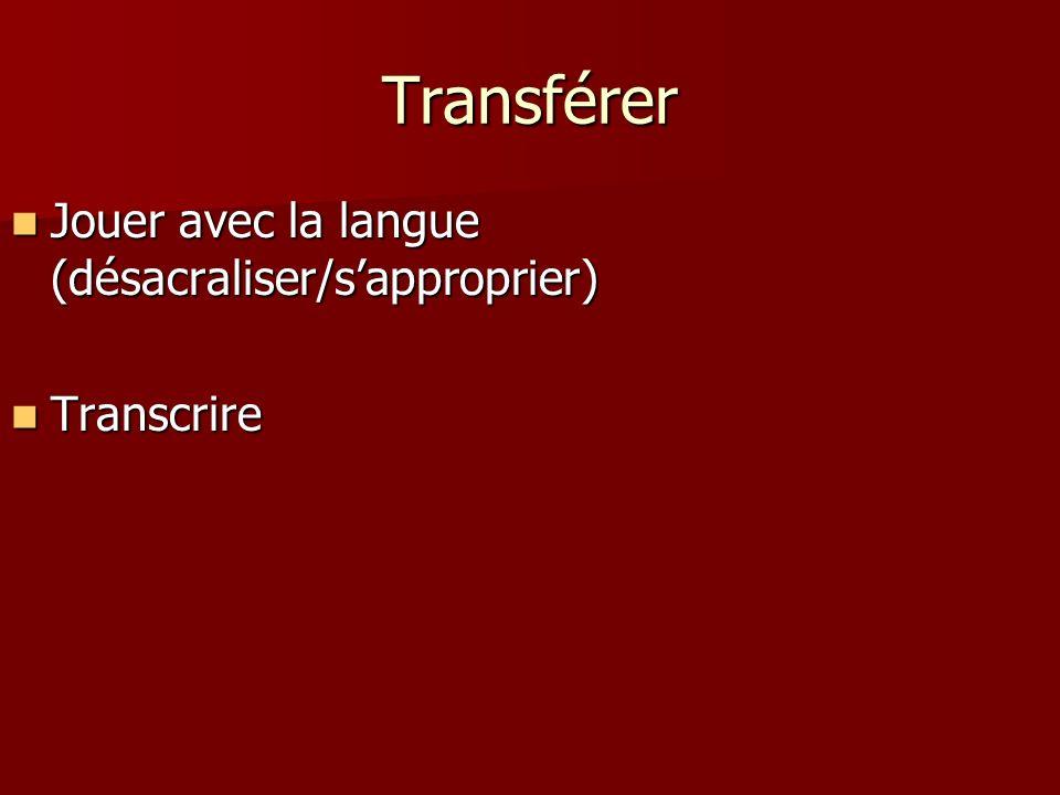Transférer Jouer avec la langue (désacraliser/s'approprier) Transcrire