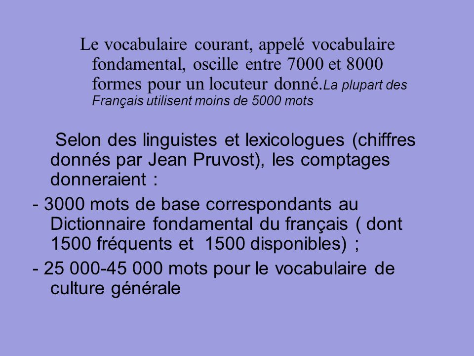 Le vocabulaire courant, appelé vocabulaire fondamental, oscille entre 7000 et 8000 formes pour un locuteur donné.La plupart des Français utilisent moins de 5000 mots