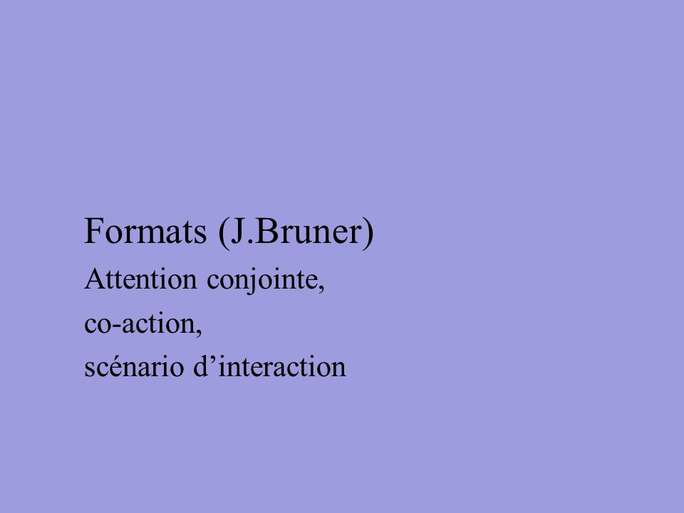 Formats (J.Bruner) Attention conjointe, co-action,