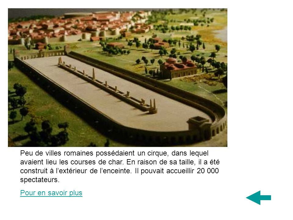 Peu de villes romaines possédaient un cirque, dans lequel avaient lieu les courses de char. En raison de sa taille, il a été construit à l'extérieur de l'enceinte. Il pouvait accueillir 20 000 spectateurs.