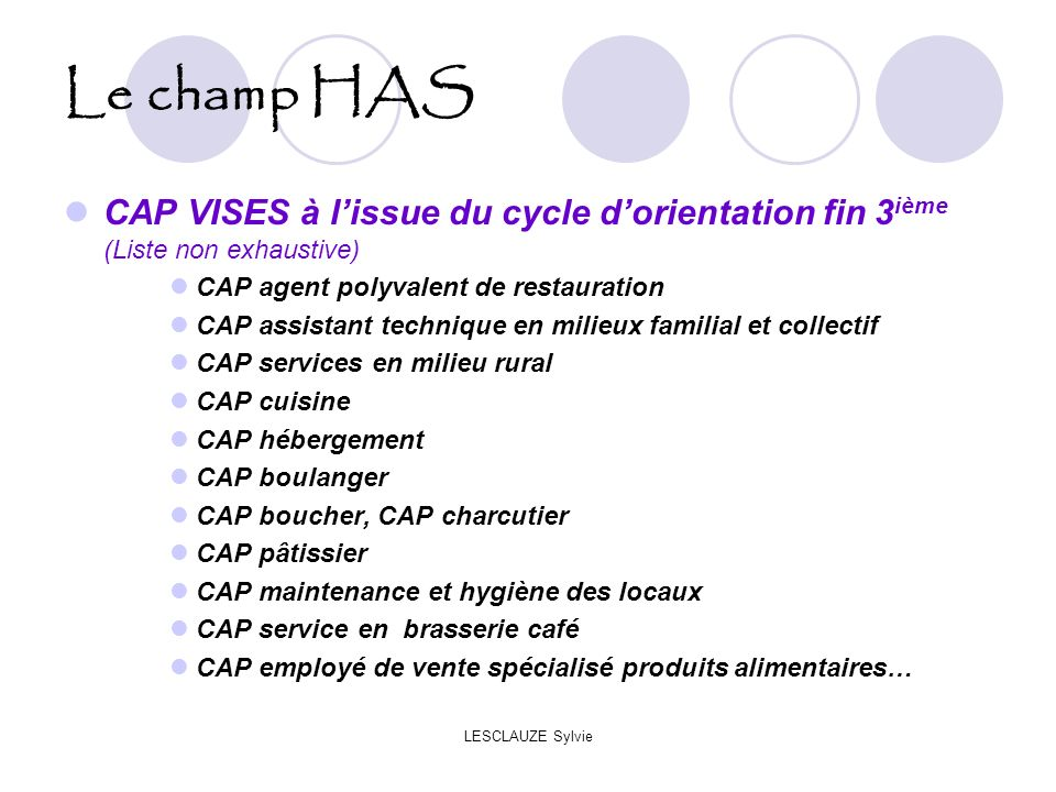 Le champ HAS CAP VISES à l'issue du cycle d'orientation fin 3ième (Liste non exhaustive) CAP agent polyvalent de restauration.
